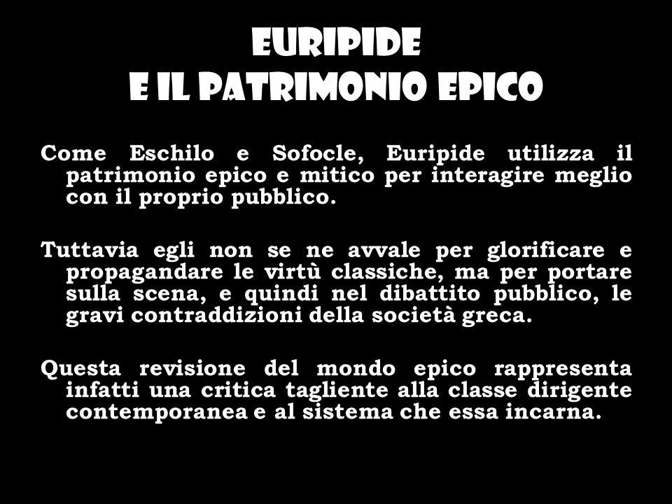 Euripide e il patrimonio epico Come Eschilo e Sofocle, Euripide utilizza il patrimonio epico e mitico per interagire meglio con il proprio pubblico. T