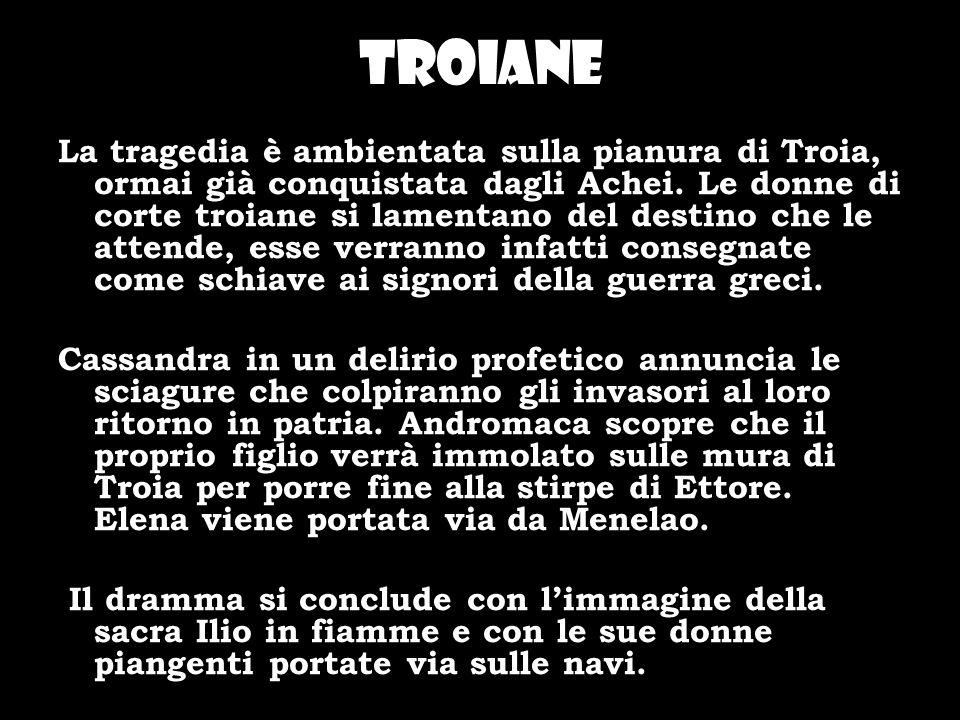 Troiane La tragedia è ambientata sulla pianura di Troia, ormai già conquistata dagli Achei. Le donne di corte troiane si lamentano del destino che le