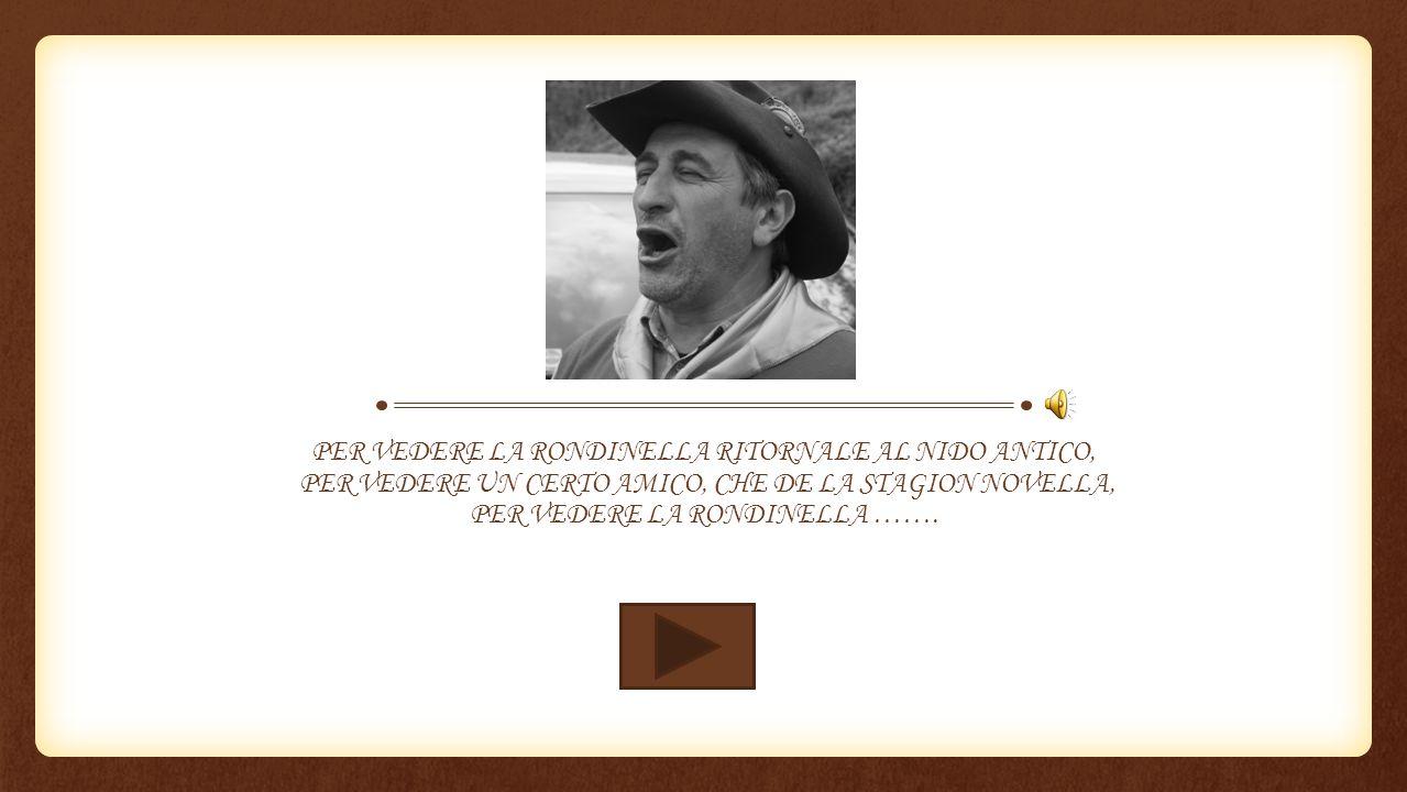 PER VEDERE LA RONDINELLA RITORNALE AL NIDO ANTICO, PER VEDERE UN CERTO AMICO, CHE DE LA STAGION NOVELLA, PER VEDERE LA RONDINELLA …….
