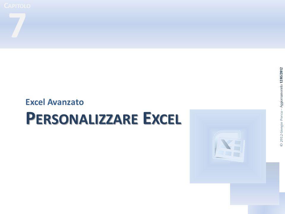 © 2012 Giorgio Porcu – Aggiornamennto 12/05/2012 C APITOLO 7 P ERSONALIZZARE E XCEL Excel Avanzato