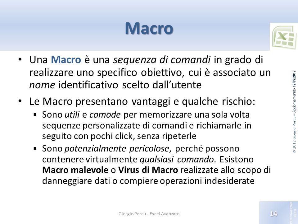 © 2012 Giorgio Porcu – Aggiornamennto 12/05/2012 P ERSONALIZZARE E XCEL Macro Una Macro è una sequenza di comandi in grado di realizzare uno specifico