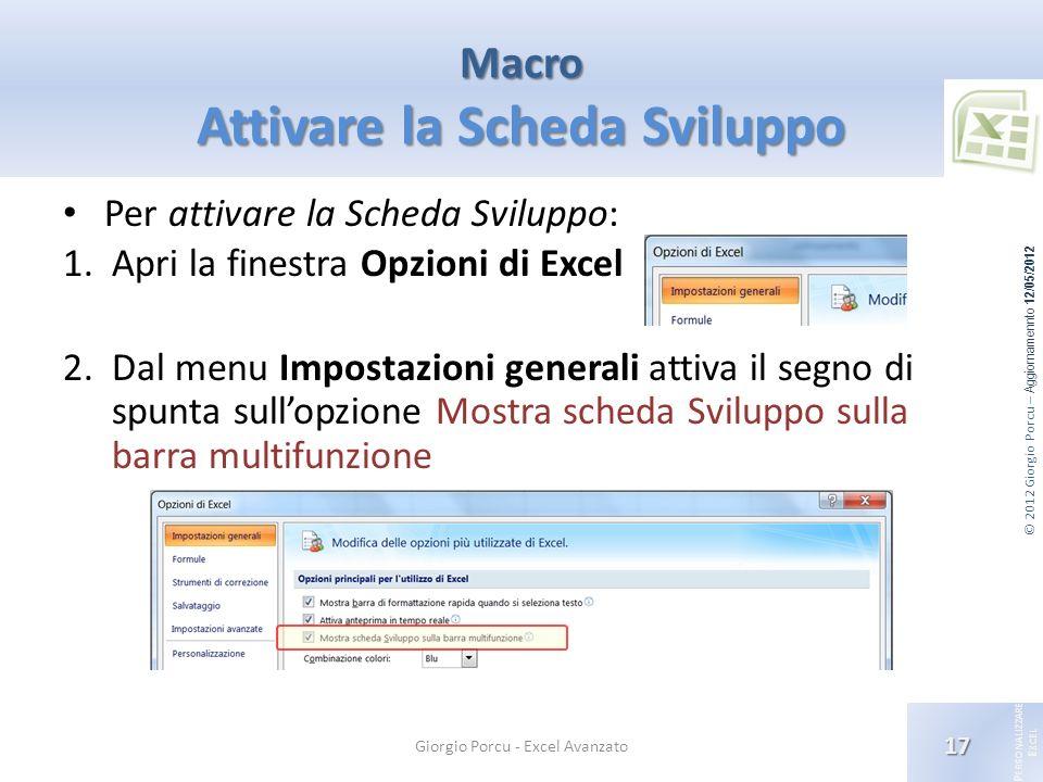 © 2012 Giorgio Porcu – Aggiornamennto 12/05/2012 P ERSONALIZZARE E XCEL Macro Attivare la Scheda Sviluppo 17 Giorgio Porcu - Excel Avanzato Per attiva