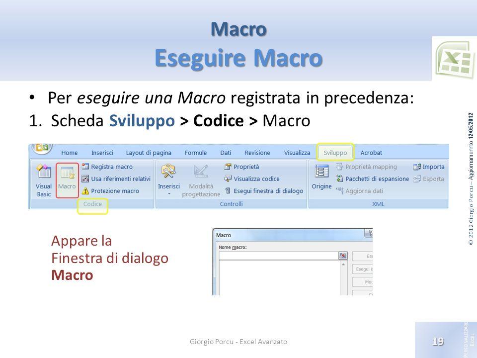 © 2012 Giorgio Porcu – Aggiornamennto 12/05/2012 P ERSONALIZZARE E XCEL Macro Eseguire Macro 19 Giorgio Porcu - Excel Avanzato Per eseguire una Macro