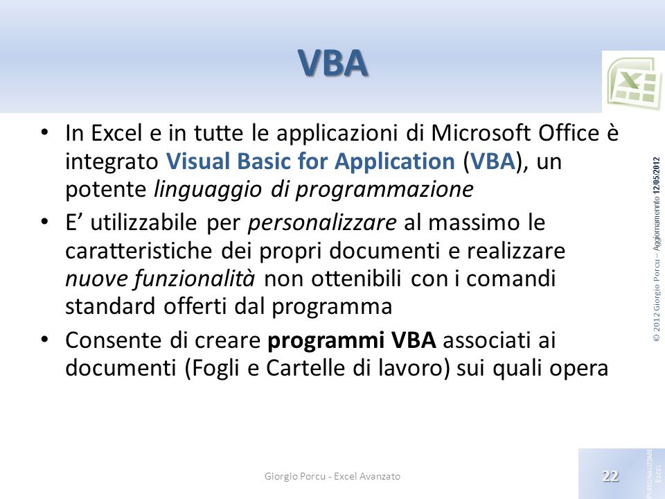 © 2012 Giorgio Porcu – Aggiornamennto 12/05/2012 P ERSONALIZZARE E XCEL VBA In Excel e in tutte le applicazioni di Microsoft Office è integrato Visual