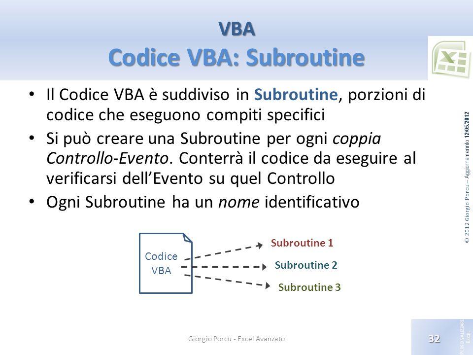 © 2012 Giorgio Porcu – Aggiornamennto 12/05/2012 P ERSONALIZZARE E XCEL Il Codice VBA è suddiviso in Subroutine, porzioni di codice che eseguono compi