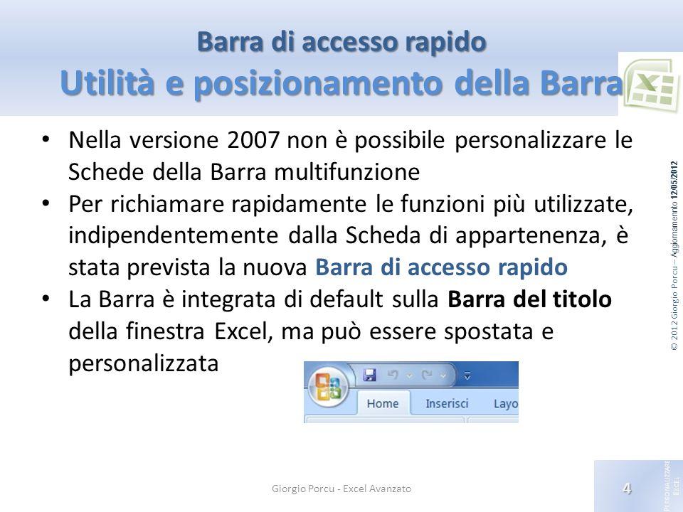 © 2012 Giorgio Porcu – Aggiornamennto 12/05/2012 P ERSONALIZZARE E XCEL Barra di accesso rapido Utilità e posizionamento della Barra Nella versione 20