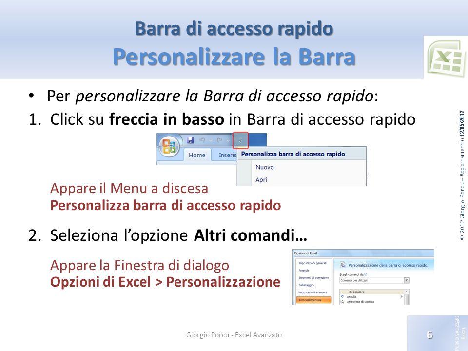 © 2012 Giorgio Porcu – Aggiornamennto 12/05/2012 P ERSONALIZZARE E XCEL Per personalizzare la Barra di accesso rapido: 1.Click su freccia in basso in