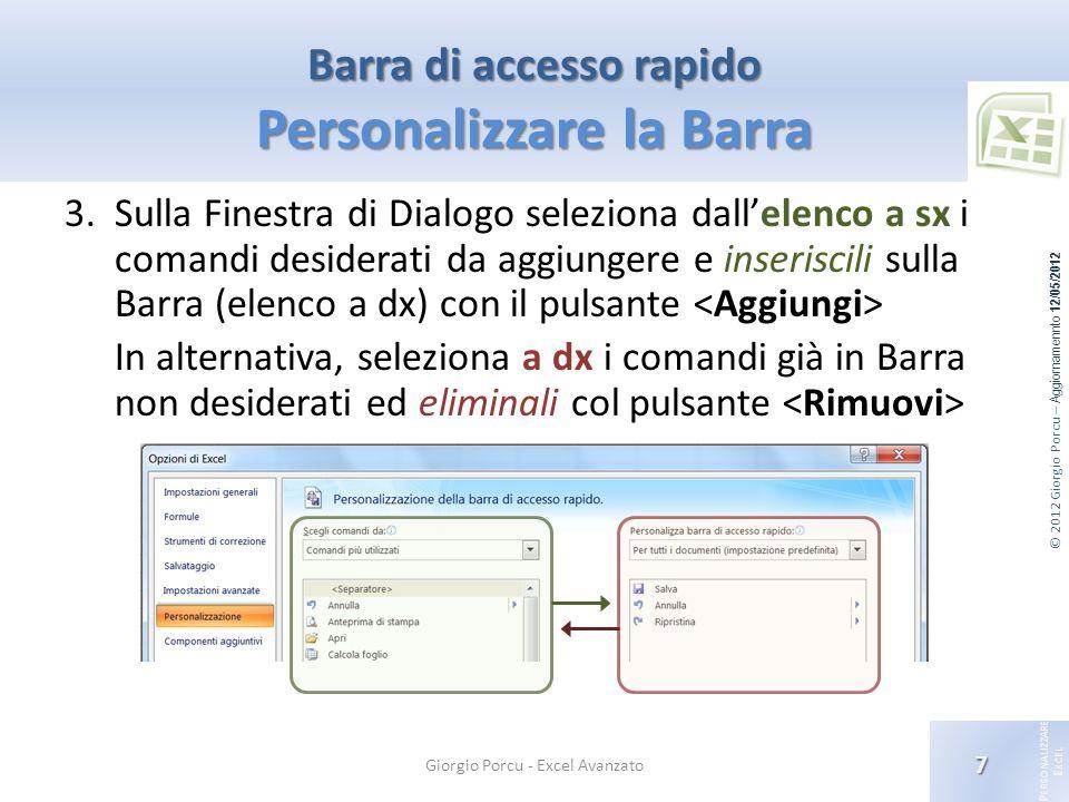 © 2012 Giorgio Porcu – Aggiornamennto 12/05/2012 P ERSONALIZZARE E XCEL Barra di accesso rapido Personalizzare la Barra 3.Sulla Finestra di Dialogo se
