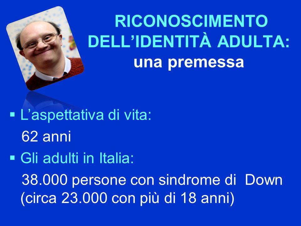 RICONOSCIMENTO DELLIDENTITÀ ADULTA: una premessa Laspettativa di vita: 62 anni Gli adulti in Italia: 38.000 persone con sindrome di Down (circa 23.000 con più di 18 anni)