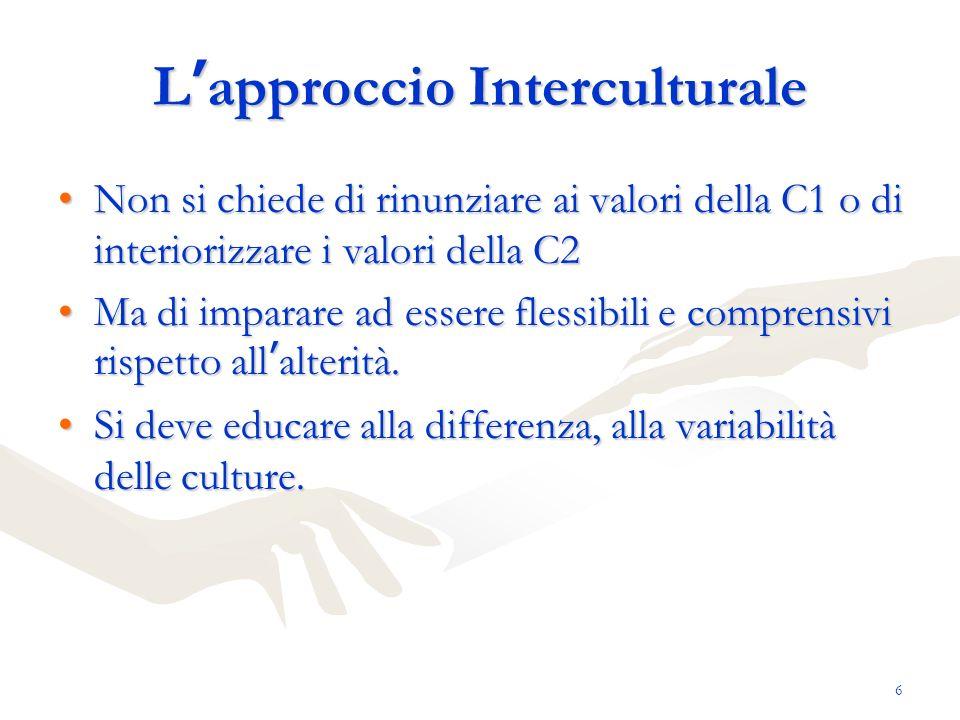 6 L approccio Interculturale Non si chiede di rinunziare ai valori della C1 o di interiorizzare i valori della C2Non si chiede di rinunziare ai valori