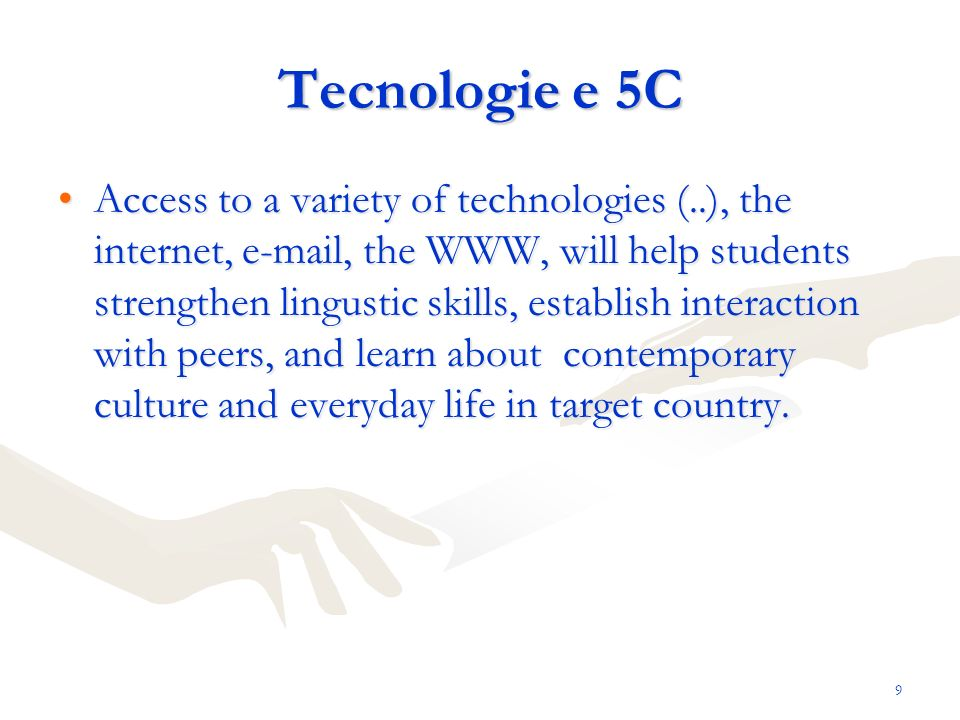 9 Tecnologie e 5C Access to a variety of technologies (..), the internet, e-mail, the WWW, will help students strengthen lingustic skills, establish interaction with peers, and learn about contemporary culture and everyday life in target country.Access to a variety of technologies (..), the internet, e-mail, the WWW, will help students strengthen lingustic skills, establish interaction with peers, and learn about contemporary culture and everyday life in target country.