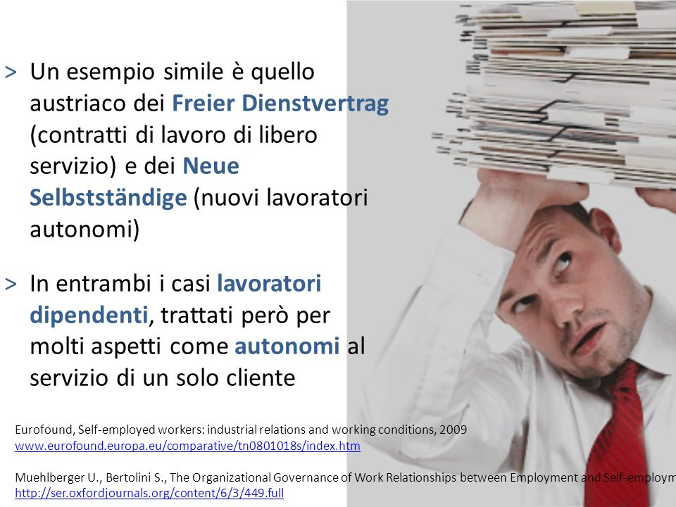 >Un esempio simile è quello austriaco dei Freier Dienstvertrag (contratti di lavoro di libero servizio) e dei Neue Selbstständige (nuovi lavoratori autonomi) >In entrambi i casi lavoratori dipendenti, trattati però per molti aspetti come autonomi al servizio di un solo cliente Eurofound, Self-employed workers: industrial relations and working conditions, 2009 www.eurofound.europa.eu/comparative/tn0801018s/index.htm Muehlberger U., Bertolini S., The Organizational Governance of Work Relationships between Employment and Self-employment, 2008 http://ser.oxfordjournals.org/content/6/3/449.full