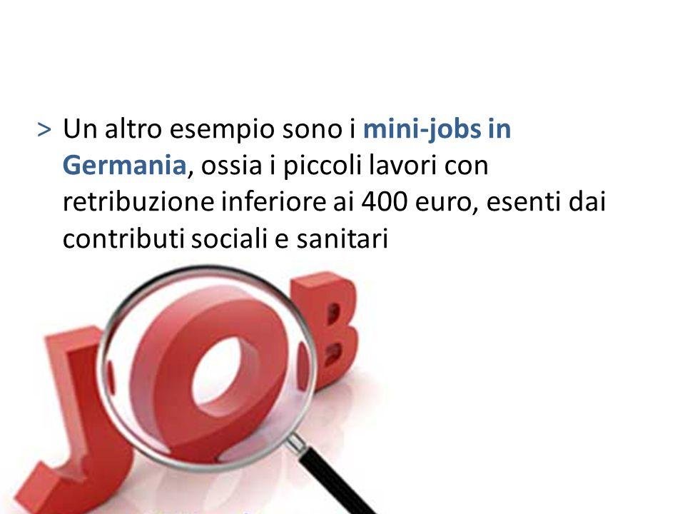 >Un altro esempio sono i mini-jobs in Germania, ossia i piccoli lavori con retribuzione inferiore ai 400 euro, esenti dai contributi sociali e sanitar