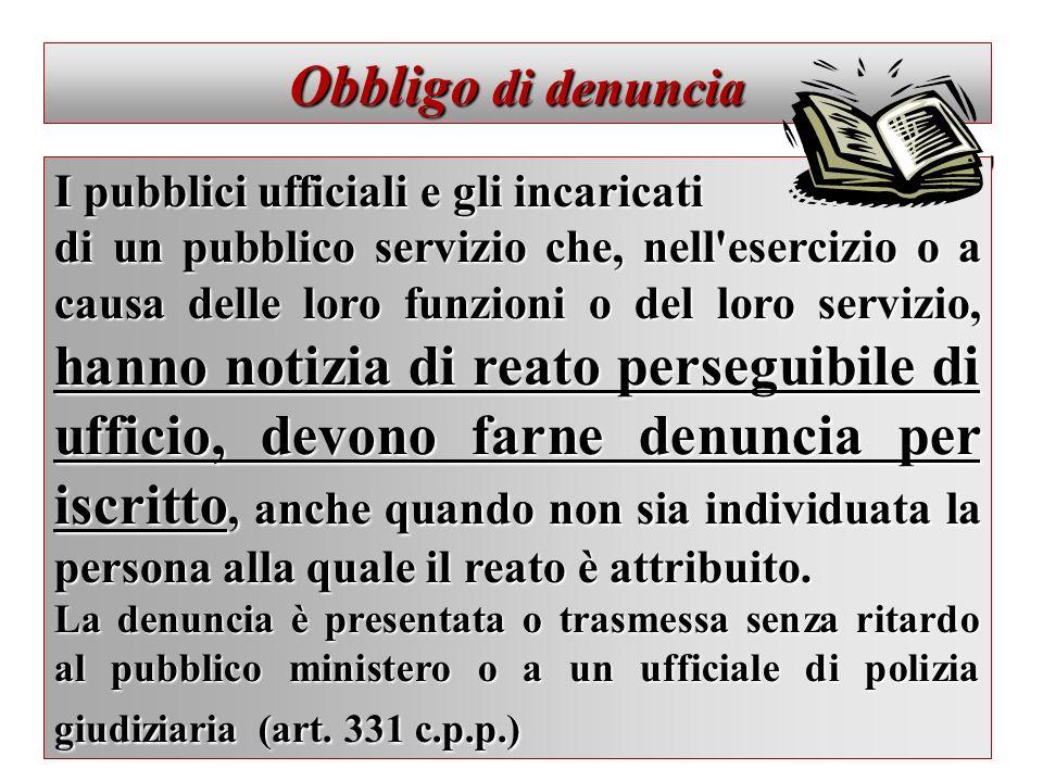 Obbligo di denuncia I pubblici ufficiali e gli incaricati di un pubblico servizio che, nell'esercizio o a causa delle loro funzioni o del loro servizi