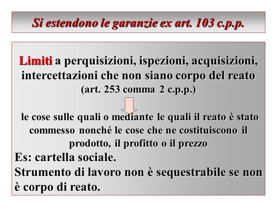 Si estendono le garanzie ex art. 103 c.p.p. Limiti a perquisizioni, ispezioni, acquisizioni, intercettazioni che non siano corpo del reato (art. 253 c