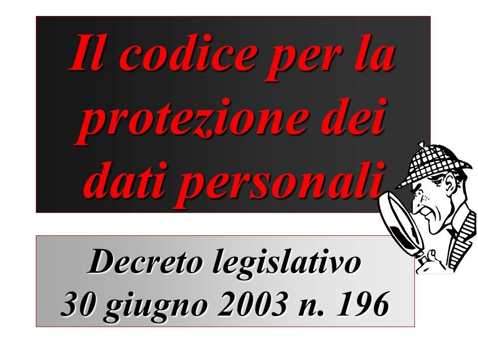 Il codice per la protezione dei dati personali Decreto legislativo 30 giugno 2003 n. 196