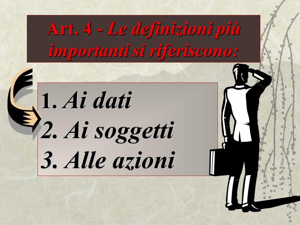Art. 4 - Le definizioni più importanti si riferiscono: 1. Ai dati 2. Ai soggetti 3. Alle azioni
