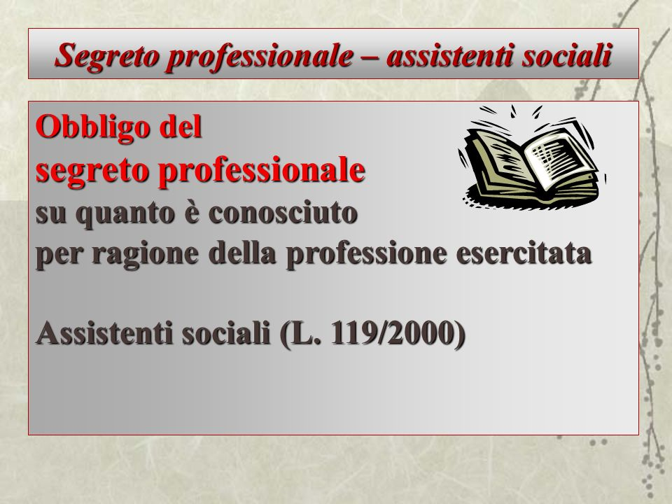 Segreto professionale – assistenti sociali Obbligo del segreto professionale su quanto è conosciuto per ragione della professione esercitata Assistent