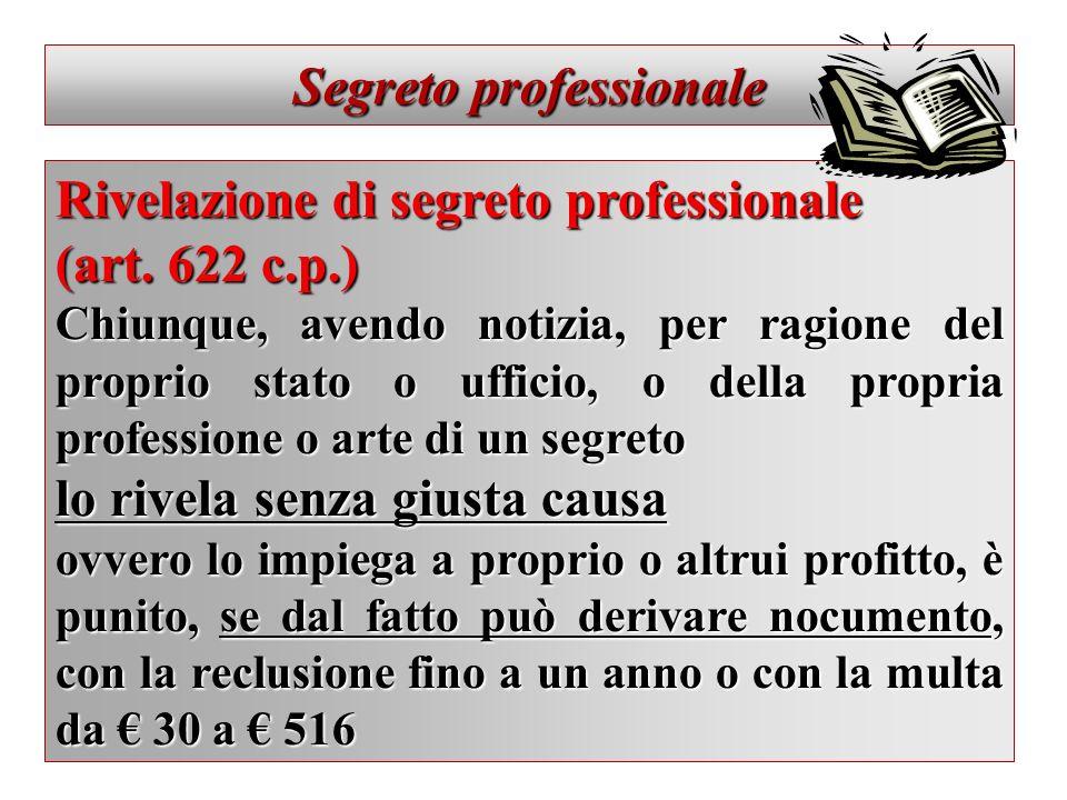 Segreto professionale Rivelazione di segreto professionale (art. 622 c.p.) Chiunque, avendo notizia, per ragione del proprio stato o ufficio, o della