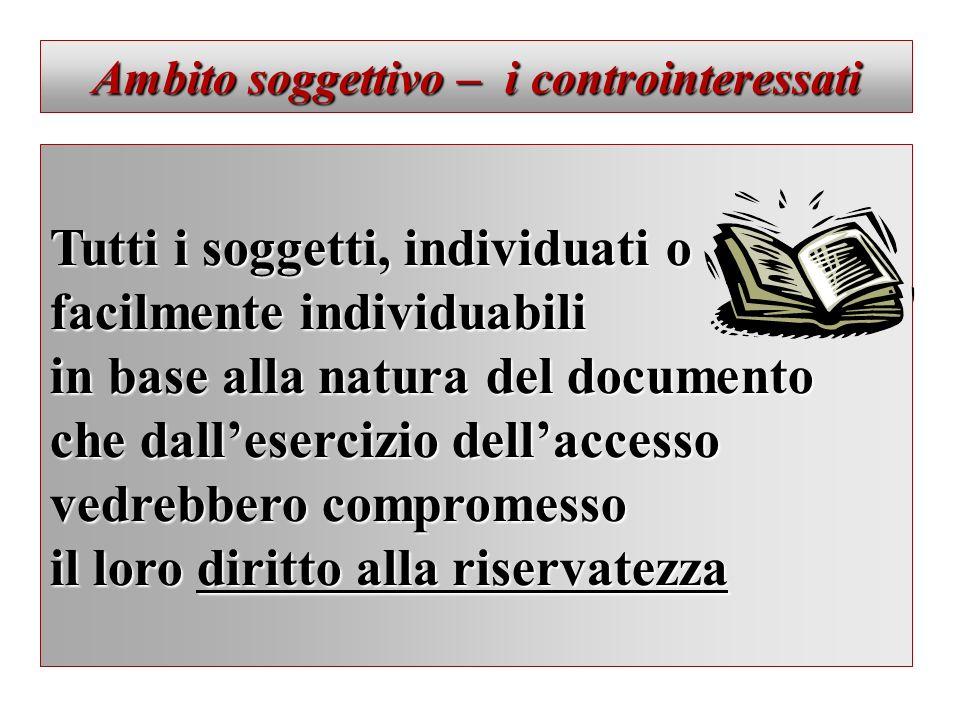 Ambito soggettivo – i controinteressati Tutti i soggetti, individuati o facilmente individuabili in base alla natura del documento che dallesercizio d