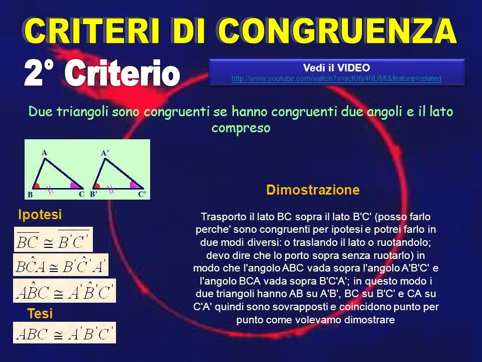Due triangoli sono congruenti se hanno congruenti due angoli e il lato compreso Trasporto il lato BC sopra il lato B C (posso farlo perche sono congruenti per ipotesi e potrei farlo in due modi diversi: o traslando il lato o ruotandolo; devo dire che lo porto sopra senza ruotarlo) in modo che l angolo ABC vada sopra l angolo A B C e l angolo BCA vada sopra B C A ; in questo modo i due triangoli hanno AB su A B , BC su B C e CA su C A quindi sono sovrapposti e coincidono punto per punto come volevamo dimostrare Ipotesi Tesi Dimostrazione Vedi il VIDEO http://www.youtube.com/watch?v=scKlfy4NUMI&feature=related Vedi il VIDEO http://www.youtube.com/watch?v=scKlfy4NUMI&feature=related