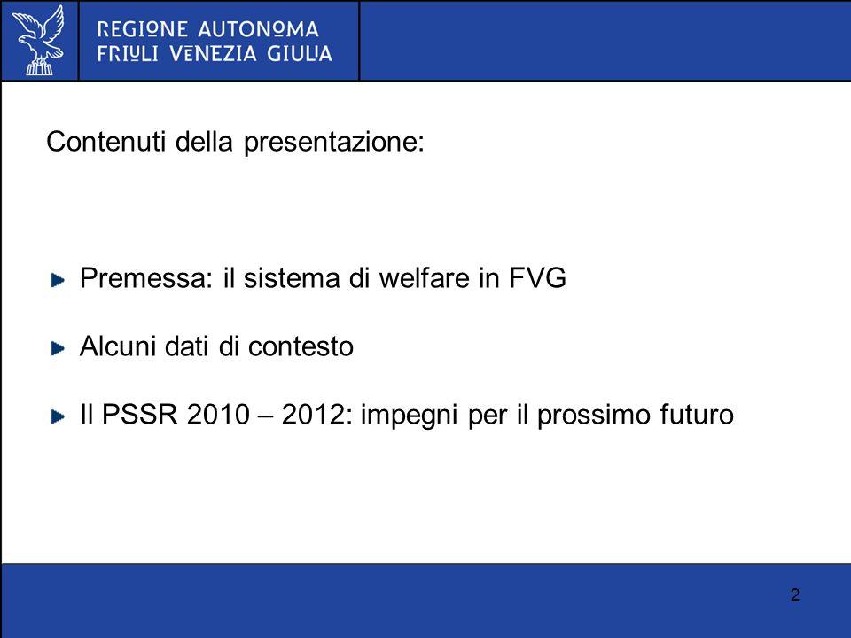2 Contenuti della presentazione: Premessa: il sistema di welfare in FVG Alcuni dati di contesto Il PSSR 2010 – 2012: impegni per il prossimo futuro