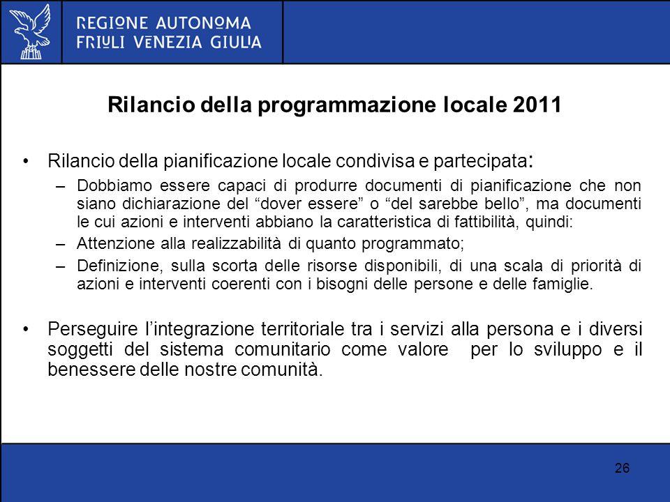 26 Rilancio della programmazione locale 2011 Rilancio della pianificazione locale condivisa e partecipata : –Dobbiamo essere capaci di produrre docume