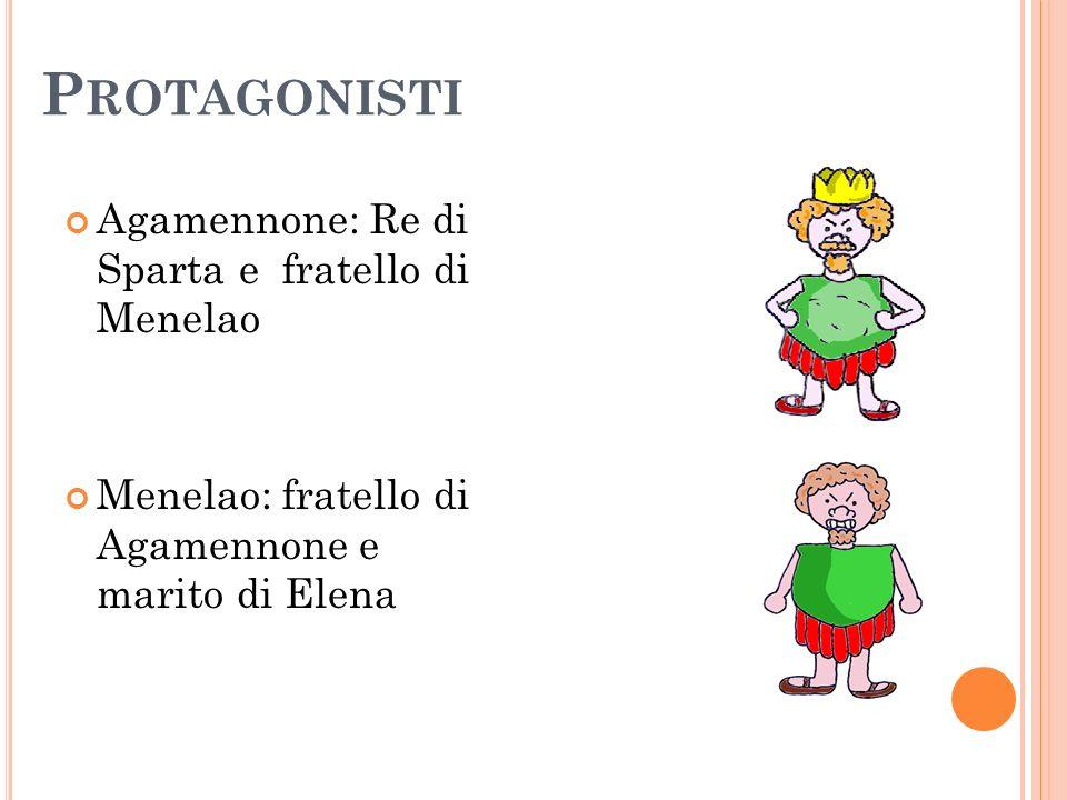 P ROTAGONISTI Agamennone: Re di Sparta e fratello di Menelao Menelao: fratello di Agamennone e marito di Elena