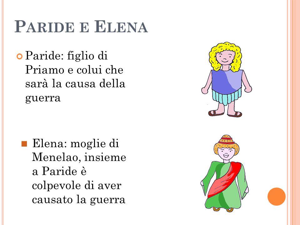 P ARIDE E E LENA Paride: figlio di Priamo e colui che sarà la causa della guerra Elena: moglie di Menelao, insieme a Paride è colpevole di aver causat