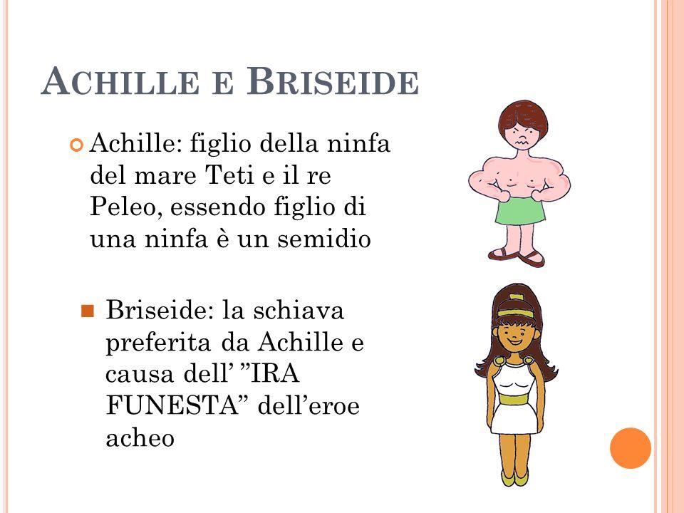 A CHILLE E B RISEIDE Achille: figlio della ninfa del mare Teti e il re Peleo, essendo figlio di una ninfa è un semidio Briseide: la schiava preferita