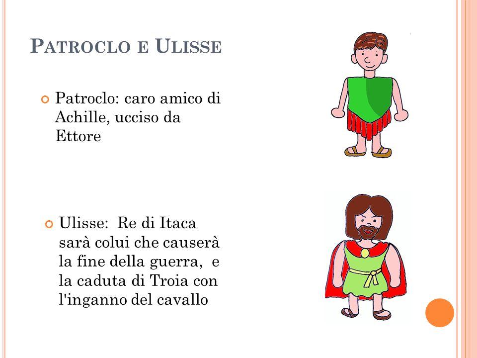 P ATROCLO E U LISSE Patroclo: caro amico di Achille, ucciso da Ettore Ulisse: Re di Itaca sarà colui che causerà la fine della guerra, e la caduta di