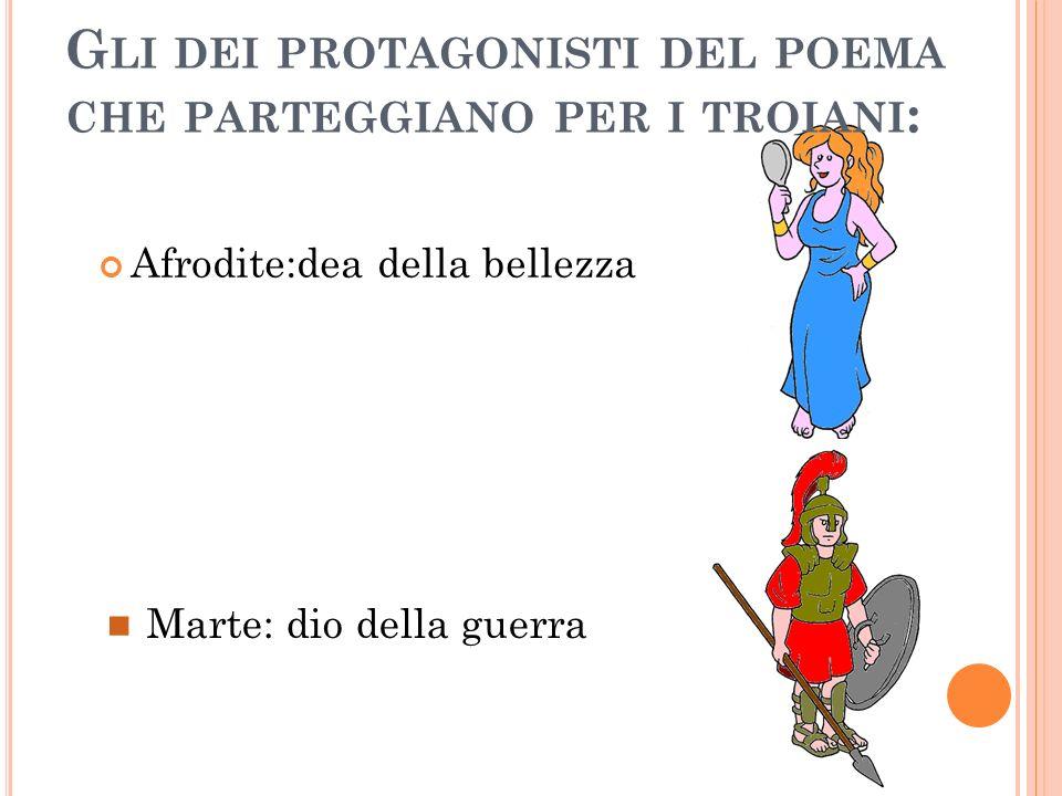 G LI DEI PROTAGONISTI DEL POEMA CHE PARTEGGIANO PER I TROIANI : Afrodite:dea della bellezza Marte: dio della guerra