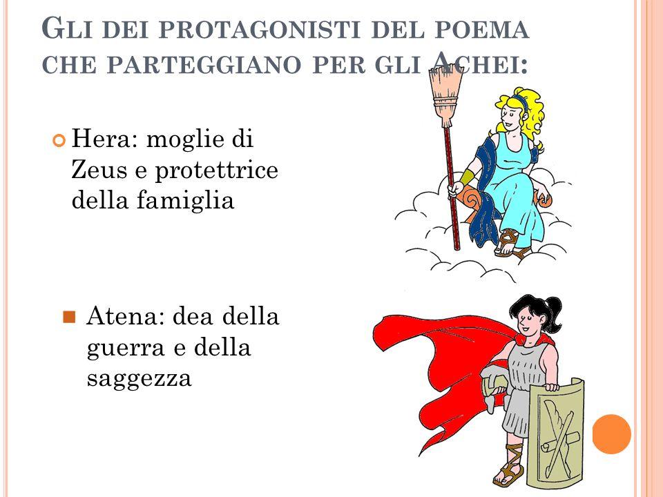 G LI DEI PROTAGONISTI DEL POEMA CHE PARTEGGIANO PER GLI A CHEI : Hera: moglie di Zeus e protettrice della famiglia Atena: dea della guerra e della sag