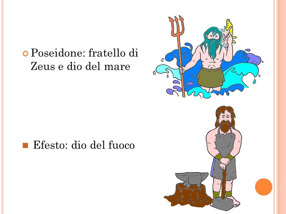 Poseidone: fratello di Zeus e dio del mare Efesto: dio del fuoco