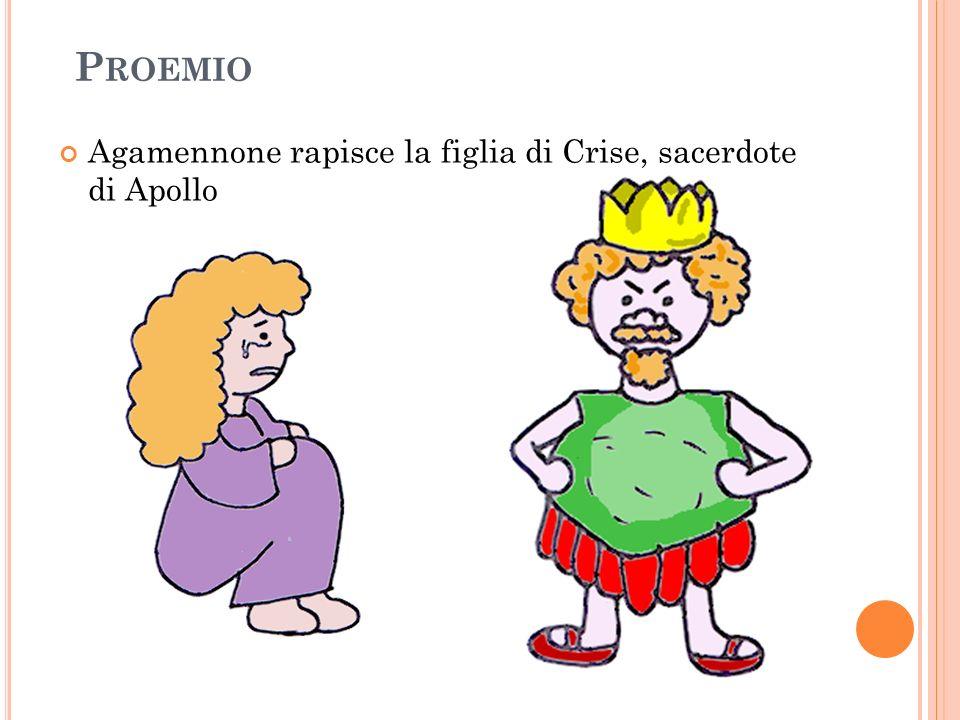 P ROEMIO Agamennone rapisce la figlia di Crise, sacerdote di Apollo