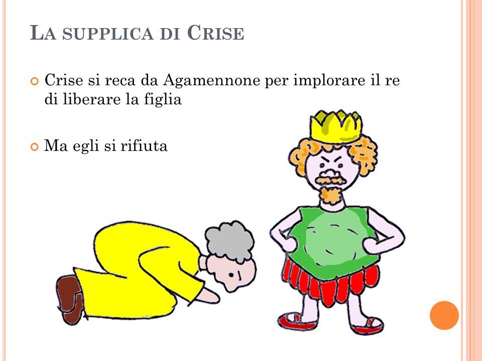 L A SUPPLICA DI C RISE Crise si reca da Agamennone per implorare il re di liberare la figlia Ma egli si rifiuta
