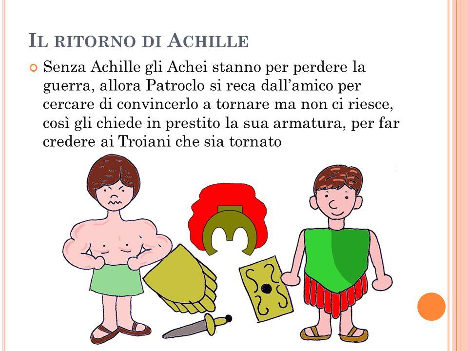 I L RITORNO DI A CHILLE Senza Achille gli Achei stanno per perdere la guerra, allora Patroclo si reca dallamico per cercare di convincerlo a tornare m