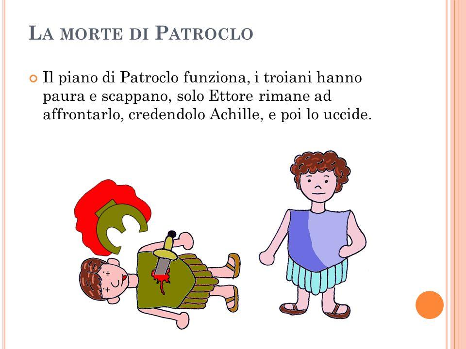 L A MORTE DI P ATROCLO Il piano di Patroclo funziona, i troiani hanno paura e scappano, solo Ettore rimane ad affrontarlo, credendolo Achille, e poi l