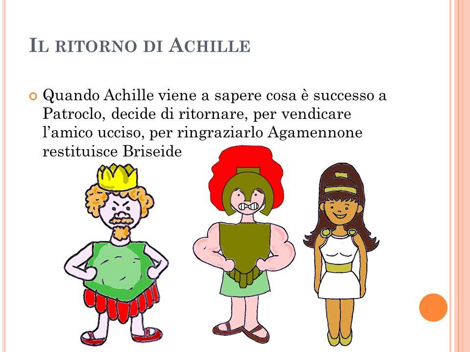 I L RITORNO DI A CHILLE Quando Achille viene a sapere cosa è successo a Patroclo, decide di ritornare, per vendicare lamico ucciso, per ringraziarlo A