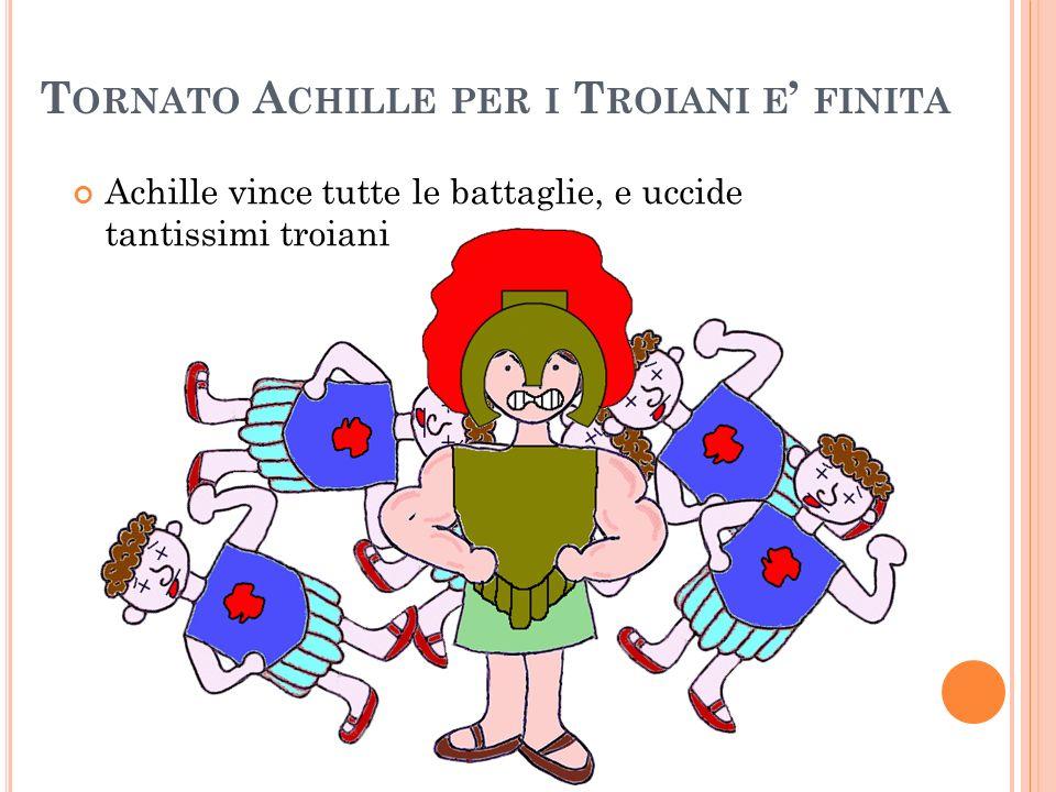 T ORNATO A CHILLE PER I T ROIANI E FINITA Achille vince tutte le battaglie, e uccide tantissimi troiani