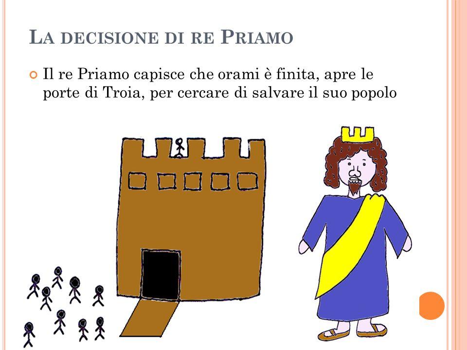 L A DECISIONE DI RE P RIAMO Il re Priamo capisce che orami è finita, apre le porte di Troia, per cercare di salvare il suo popolo