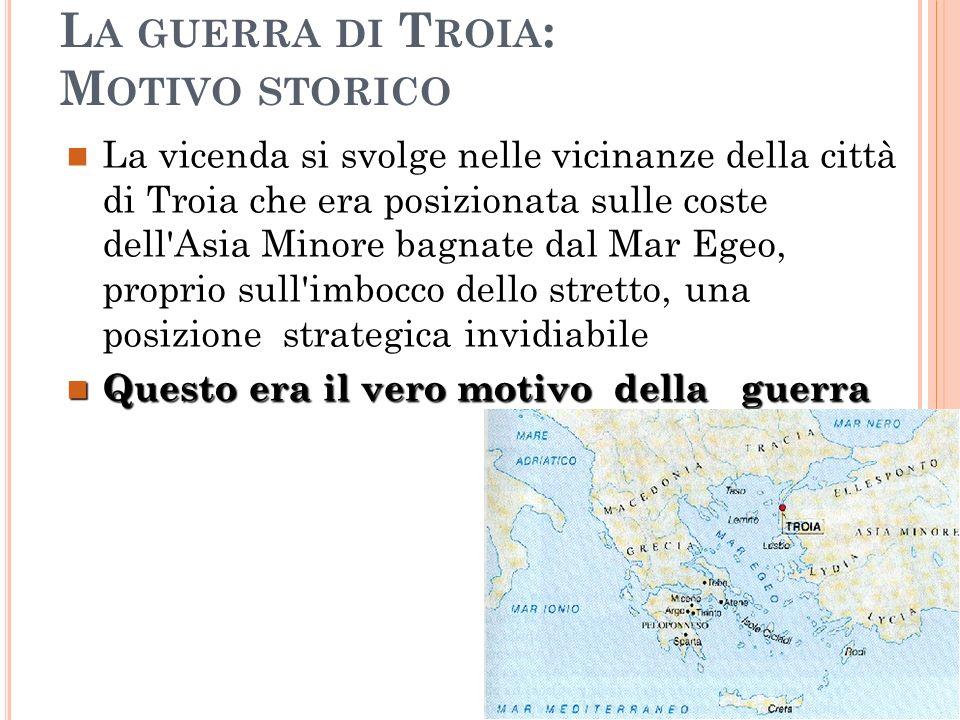 L A GUERRA DI T ROIA : M OTIVO STORICO La vicenda si svolge nelle vicinanze della città di Troia che era posizionata sulle coste dell'Asia Minore bagn