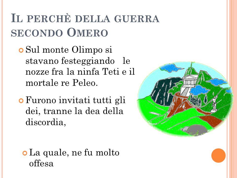 I L PERCHÈ DELLA GUERRA SECONDO O MERO Sul monte Olimpo si stavano festeggiando le nozze fra la ninfa Teti e il mortale re Peleo. Furono invitati tutt