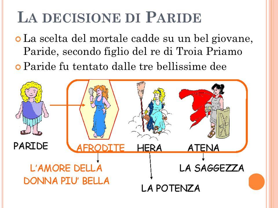 L A DECISIONE DI P ARIDE La scelta del mortale cadde su un bel giovane, Paride, secondo figlio del re di Troia Priamo Paride fu tentato dalle tre bell