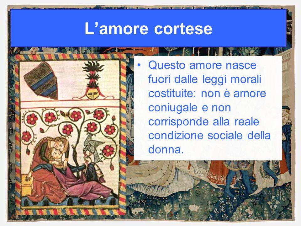 Lamore cortese Questo amore nasce fuori dalle leggi morali costituite: non è amore coniugale e non corrisponde alla reale condizione sociale della don