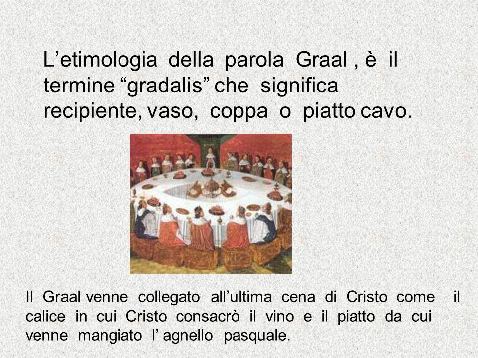 Letimologia della parola Graal, è il termine gradalis che significa recipiente, vaso, coppa o piatto cavo. Il Graal venne collegato allultima cena di