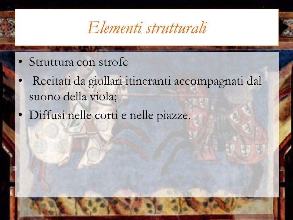 Elementi strutturali Struttura con strofe Recitati da giullari itineranti accompagnati dal suono della viola; Diffusi nelle corti e nelle piazze.