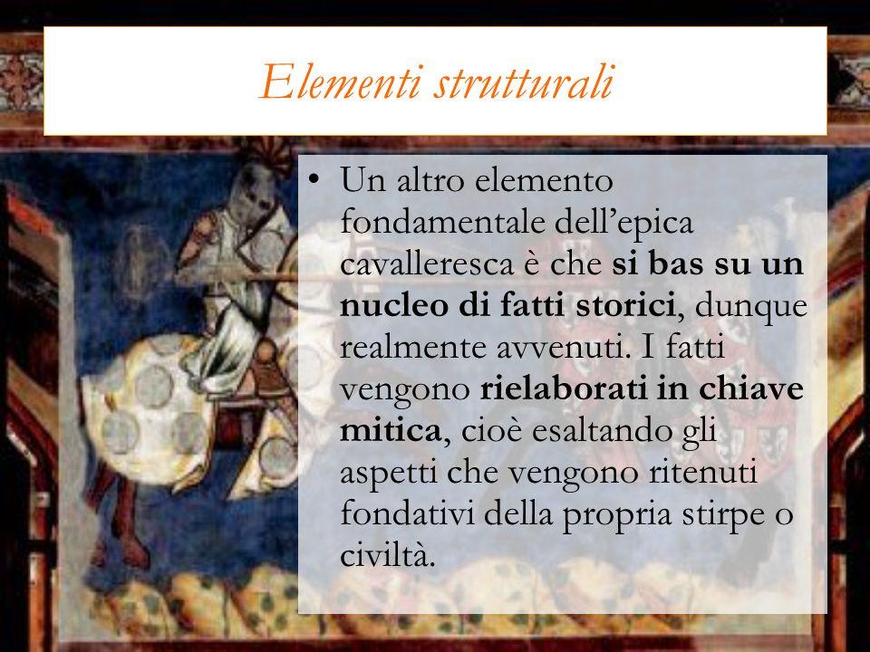 Elementi strutturali Un altro elemento fondamentale dellepica cavalleresca è che si bas su un nucleo di fatti storici, dunque realmente avvenuti. I fa