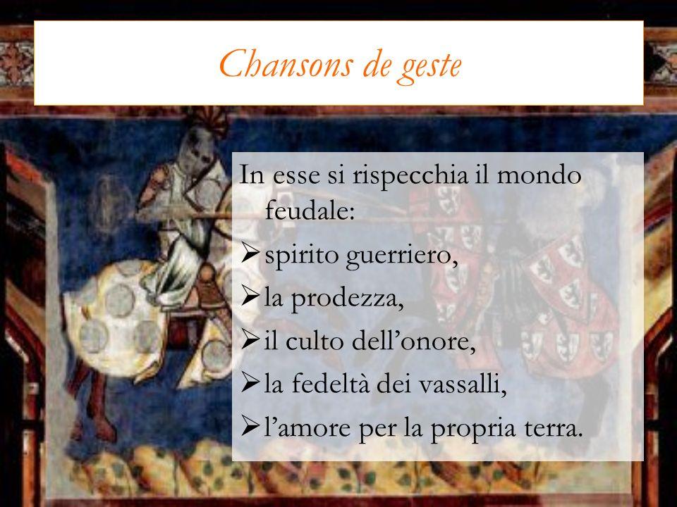 Chansons de geste In esse si rispecchia il mondo feudale: spirito guerriero, la prodezza, il culto dellonore, la fedeltà dei vassalli, lamore per la p