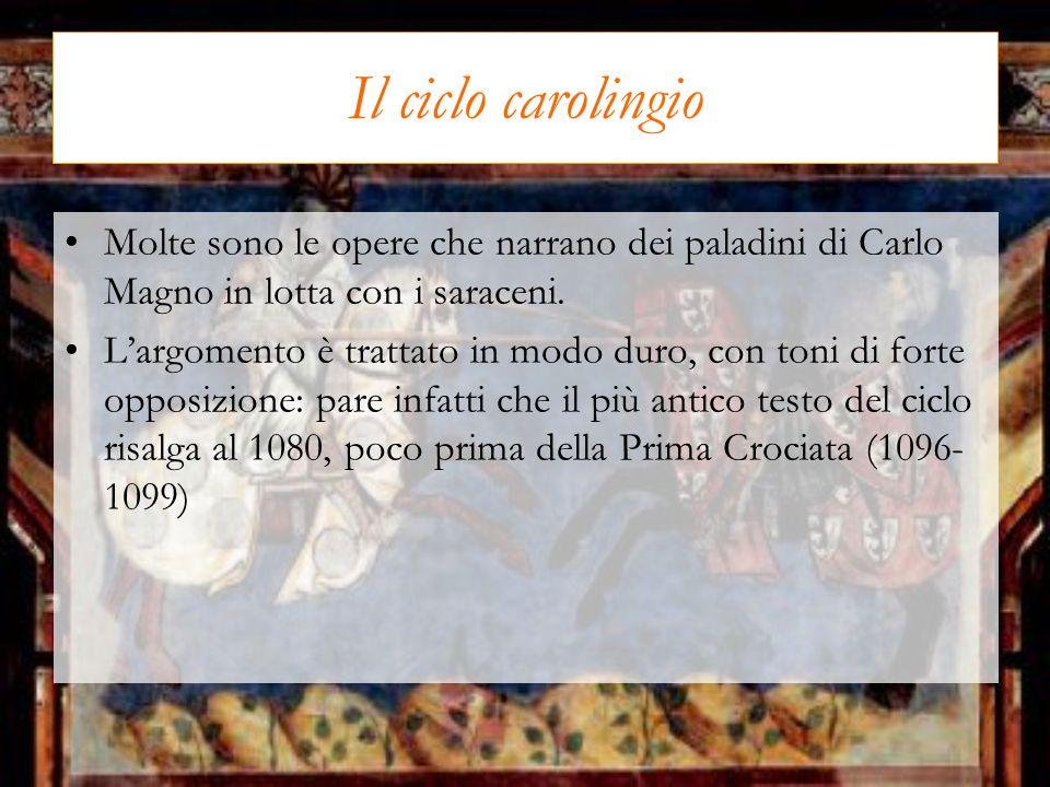 Il ciclo carolingio Molte sono le opere che narrano dei paladini di Carlo Magno in lotta con i saraceni. Largomento è trattato in modo duro, con toni